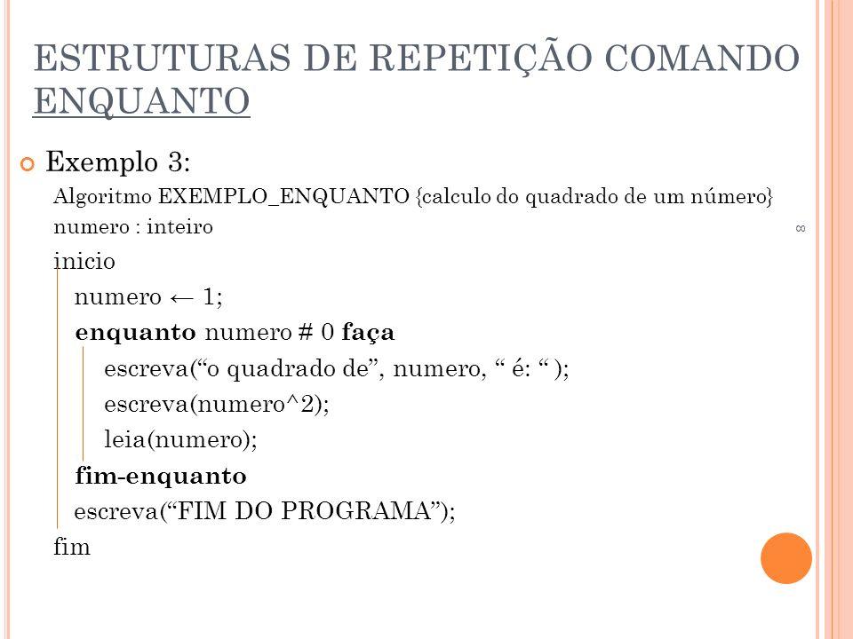 ESTRUTURAS DE REPETIÇÃO COMANDO ENQUANTO Exemplo 4: Algoritmo EXEMPLO_ENQUANTO {soma valores} valor, soma: inteiro; inicio soma <- 0; leia (valor); enquanto valor # -1 faça soma <- (soma + valor); leia(valor); fim-enquanto escreva(O valor da soma é:, soma ); fim 9