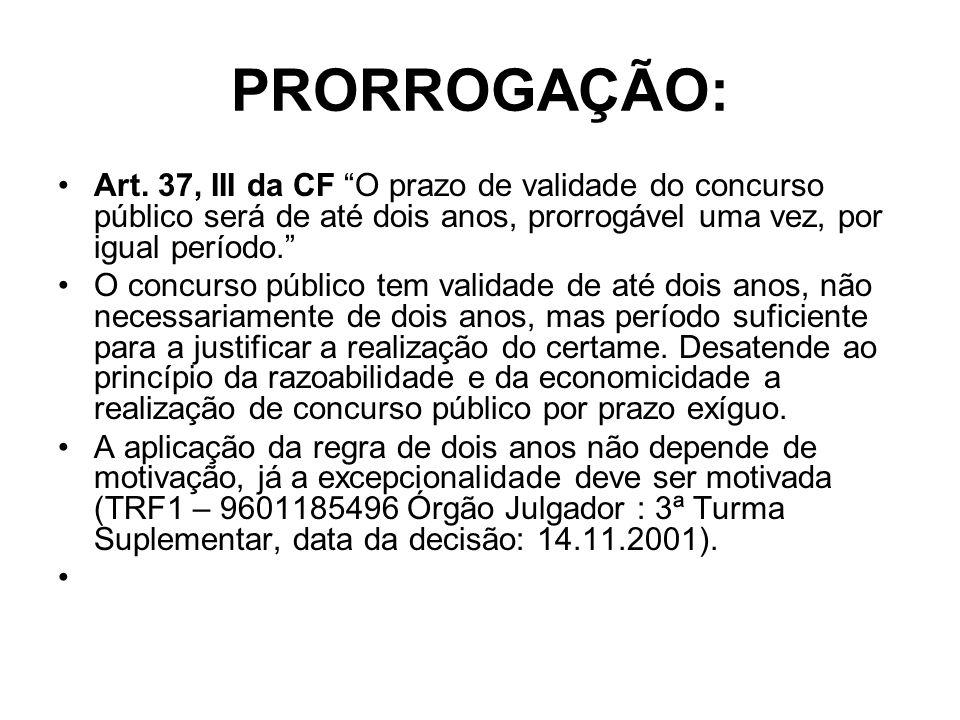 PRORROGAÇÃO: Art. 37, III da CF O prazo de validade do concurso público será de até dois anos, prorrogável uma vez, por igual período. O concurso públ