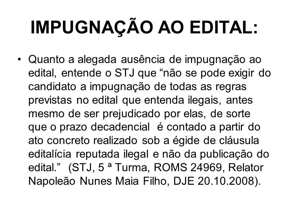 IMPUGNAÇÃO AO EDITAL: Quanto a alegada ausência de impugnação ao edital, entende o STJ que não se pode exigir do candidato a impugnação de todas as re