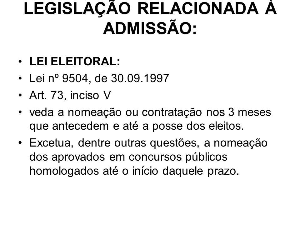 LEGISLAÇÃO RELACIONADA À ADMISSÃO: LEI ELEITORAL: Lei nº 9504, de 30.09.1997 Art. 73, inciso V veda a nomeação ou contratação nos 3 meses que antecede
