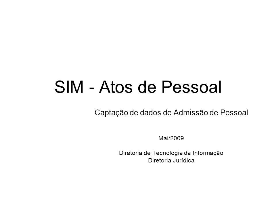 SIM - Atos de Pessoal Captação de dados de Admissão de Pessoal Mai/2009 Diretoria de Tecnologia da Informação Diretoria Jurídica