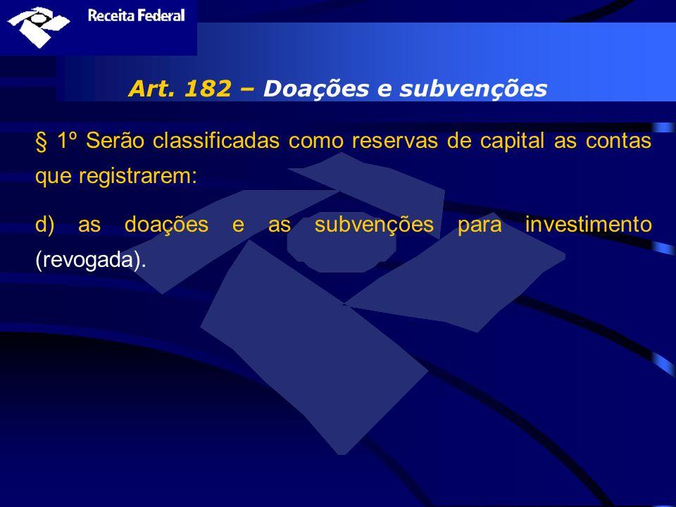 Art. 182 – Doações e subvenções § 1º Serão classificadas como reservas de capital as contas que registrarem: d) as doações e as subvenções para invest