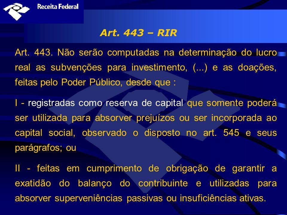 Art. 443 – RIR Art. 443. Não serão computadas na determinação do lucro real as subvenções para investimento, (...) e as doações, feitas pelo Poder Púb