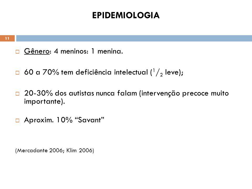 11 EPIDEMIOLOGIA Gênero: 4 meninos: 1 menina. 60 a 70% tem deficiência intelectual ( 1 / 2 leve); 20-30% dos autistas nunca falam (intervenção precoce