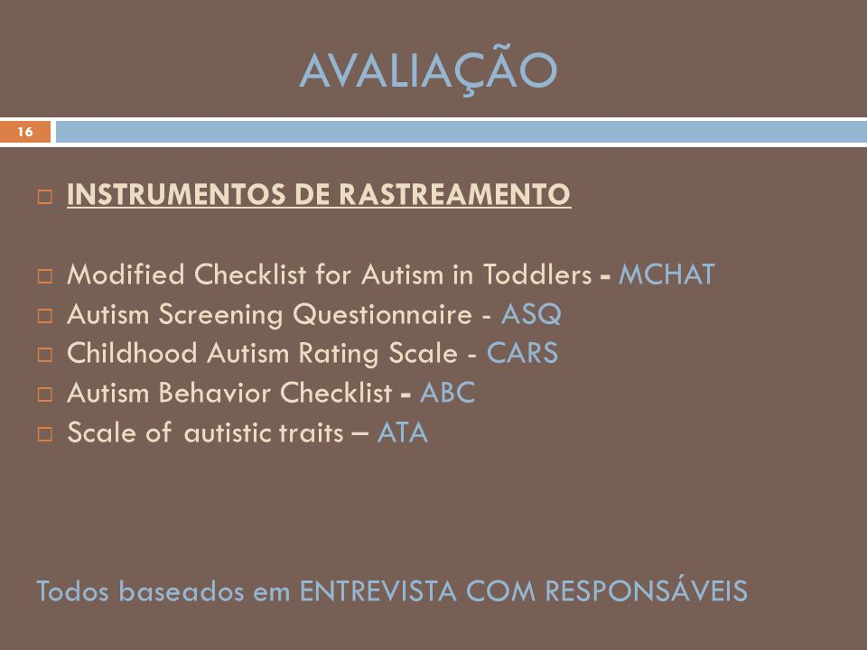 AVALIAÇÃO 16 INSTRUMENTOS DE RASTREAMENTO Modified Checklist for Autism in Toddlers - MCHAT Autism Screening Questionnaire - ASQ Childhood Autism Rati