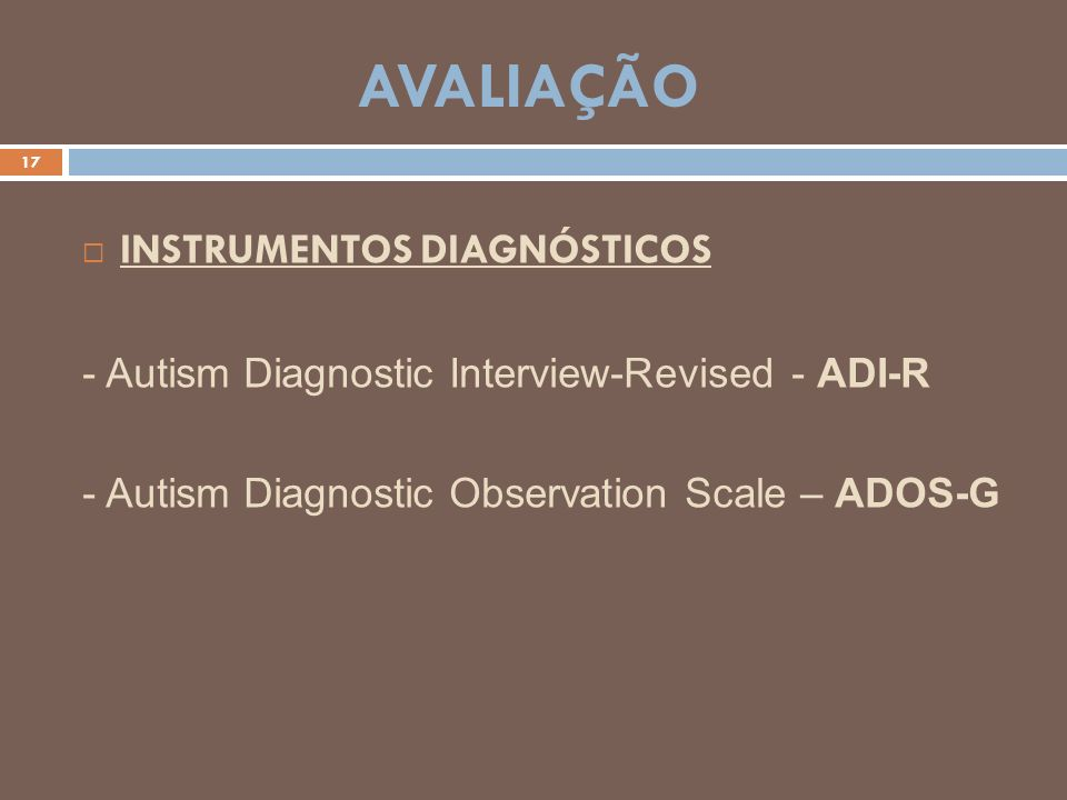 AVALIAÇÃO 17 INSTRUMENTOS DIAGNÓSTICOS - Autism Diagnostic Interview-Revised - ADI-R - Autism Diagnostic Observation Scale – ADOS-G