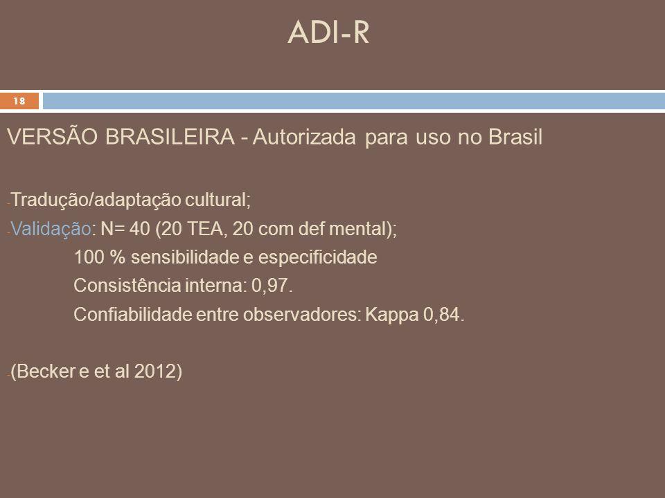 ADI-R 18 VERSÃO BRASILEIRA - Autorizada para uso no Brasil - Tradução/adaptação cultural; - Validação: N= 40 (20 TEA, 20 com def mental); 100 % sensib