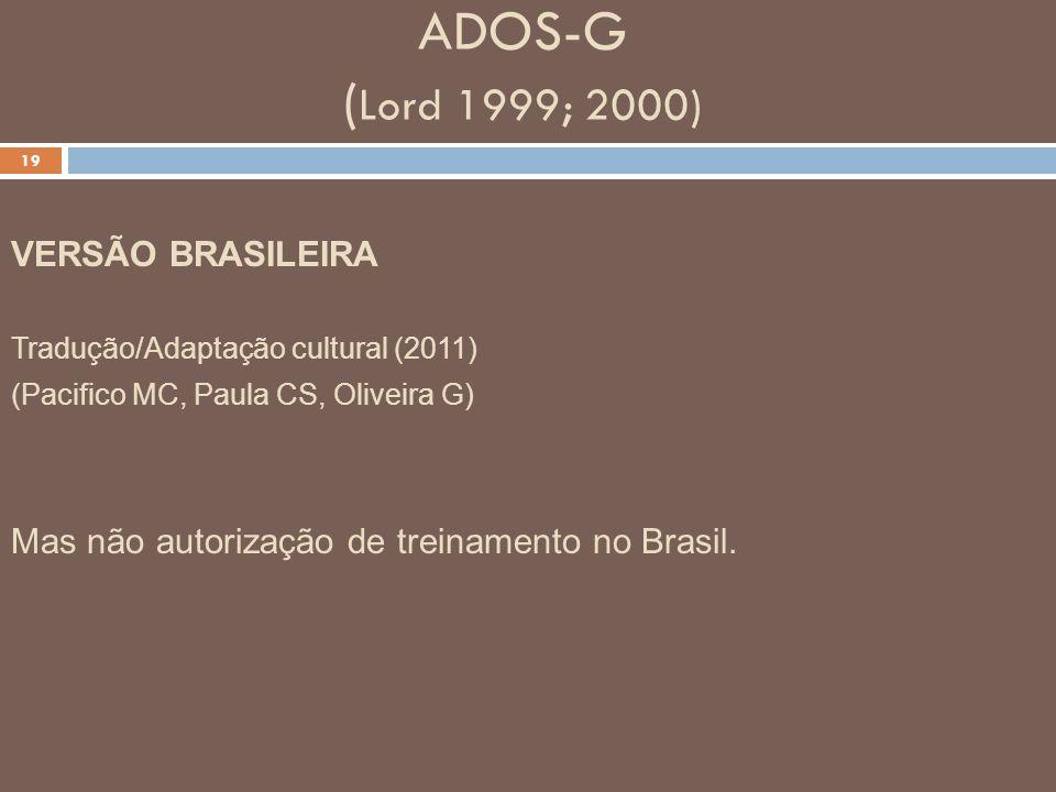 ADOS-G ( Lord 1999; 2000) 19 VERSÃO BRASILEIRA Tradução/Adaptação cultural (2011) (Pacifico MC, Paula CS, Oliveira G) Mas não autorização de treinamen