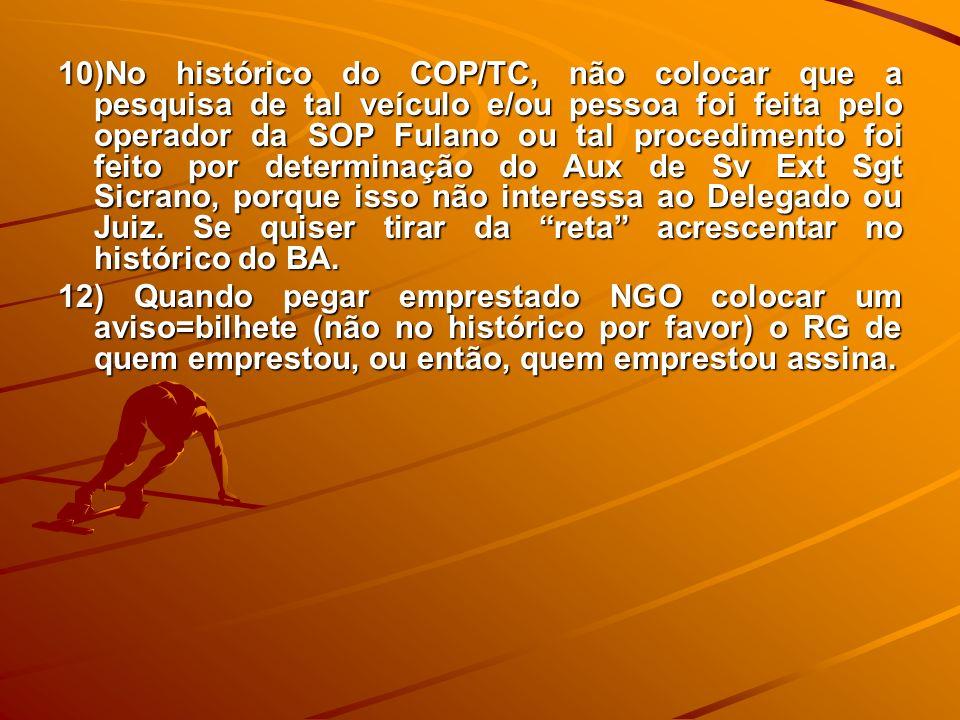 10)No histórico do COP/TC, não colocar que a pesquisa de tal veículo e/ou pessoa foi feita pelo operador da SOP Fulano ou tal procedimento foi feito p