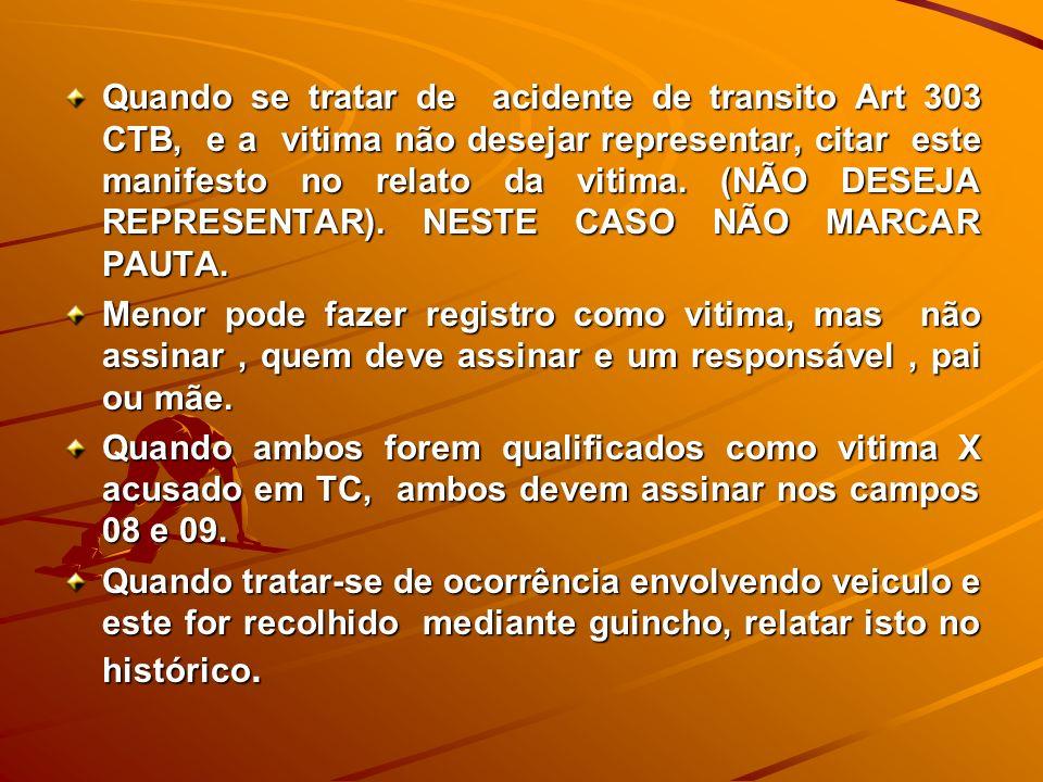 Quando se tratar de acidente de transito Art 303 CTB, e a vitima não desejar representar, citar este manifesto no relato da vitima. (NÃO DESEJA REPRES