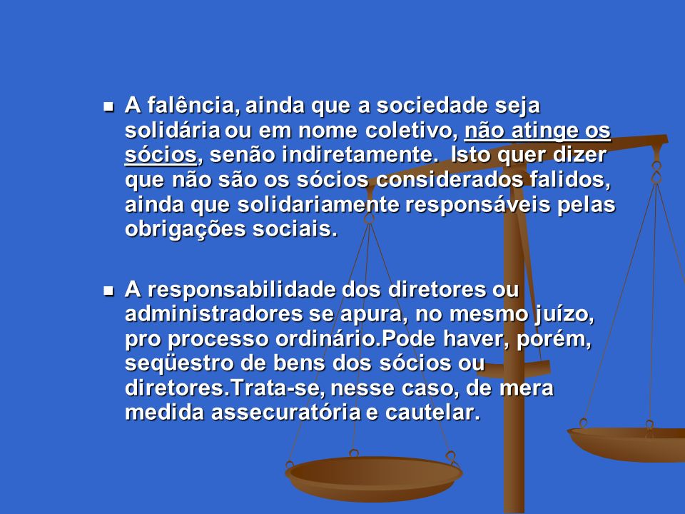 A falência, ainda que a sociedade seja solidária ou em nome coletivo, não atinge os sócios, senão indiretamente. Isto quer dizer que não são os sócios