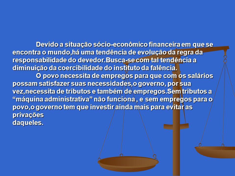 Devido a situação sócio-econômico financeira em que se encontra o mundo,há uma tendência de evolução da regra da responsabilidade do devedor.Busca-se com tal tendência a diminuição da coercibilidade do instituto da falência.