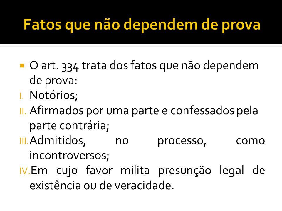 O art. 334 trata dos fatos que não dependem de prova: I. Notórios; II. Afirmados por uma parte e confessados pela parte contrária; III. Admitidos, no