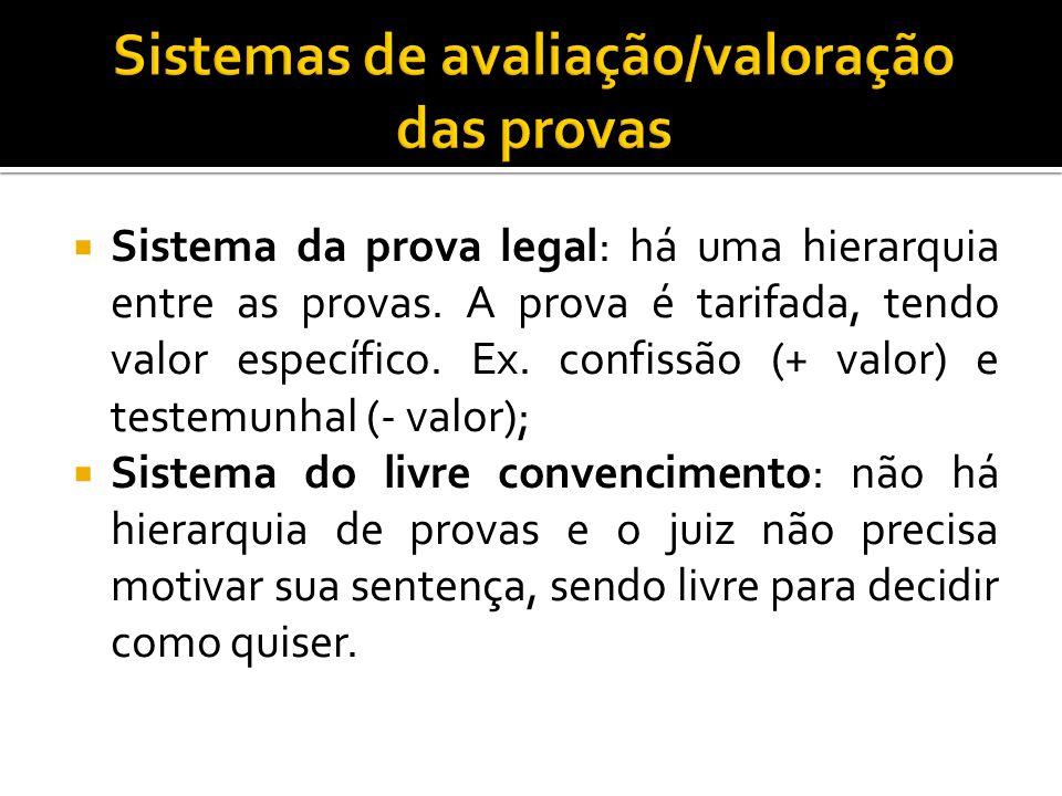Sistema da prova legal: há uma hierarquia entre as provas. A prova é tarifada, tendo valor específico. Ex. confissão (+ valor) e testemunhal (- valor)