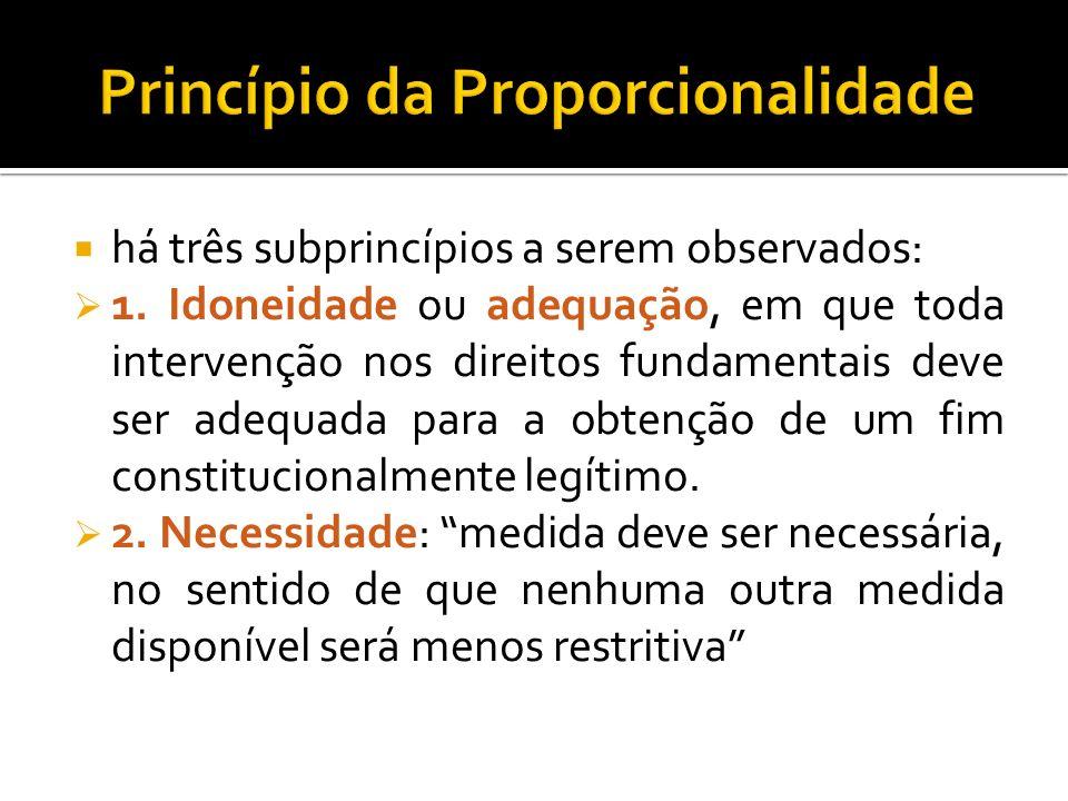 há três subprincípios a serem observados: 1. Idoneidade ou adequação, em que toda intervenção nos direitos fundamentais deve ser adequada para a obten