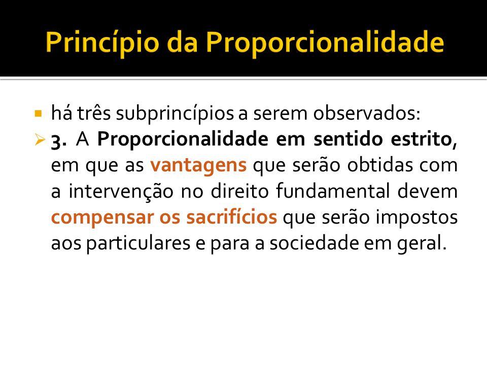 há três subprincípios a serem observados: 3. A Proporcionalidade em sentido estrito, em que as vantagens que serão obtidas com a intervenção no direit