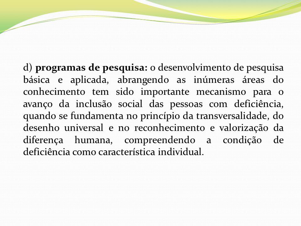 d) programas de pesquisa: o desenvolvimento de pesquisa básica e aplicada, abrangendo as inúmeras áreas do conhecimento tem sido importante mecanismo