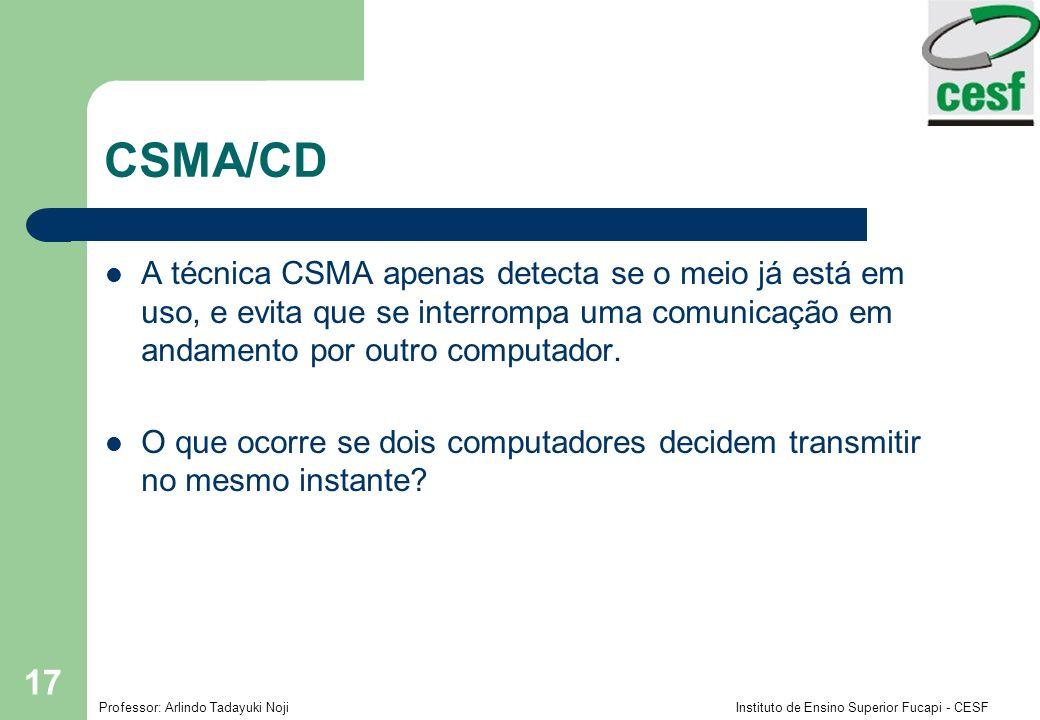 Professor: Arlindo Tadayuki Noji Instituto de Ensino Superior Fucapi - CESF 17 CSMA/CD A técnica CSMA apenas detecta se o meio já está em uso, e evita
