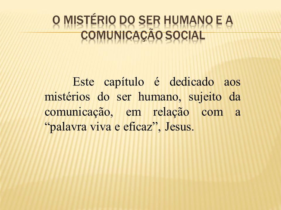 Este capítulo é dedicado aos mistérios do ser humano, sujeito da comunicação, em relação com a palavra viva e eficaz, Jesus.