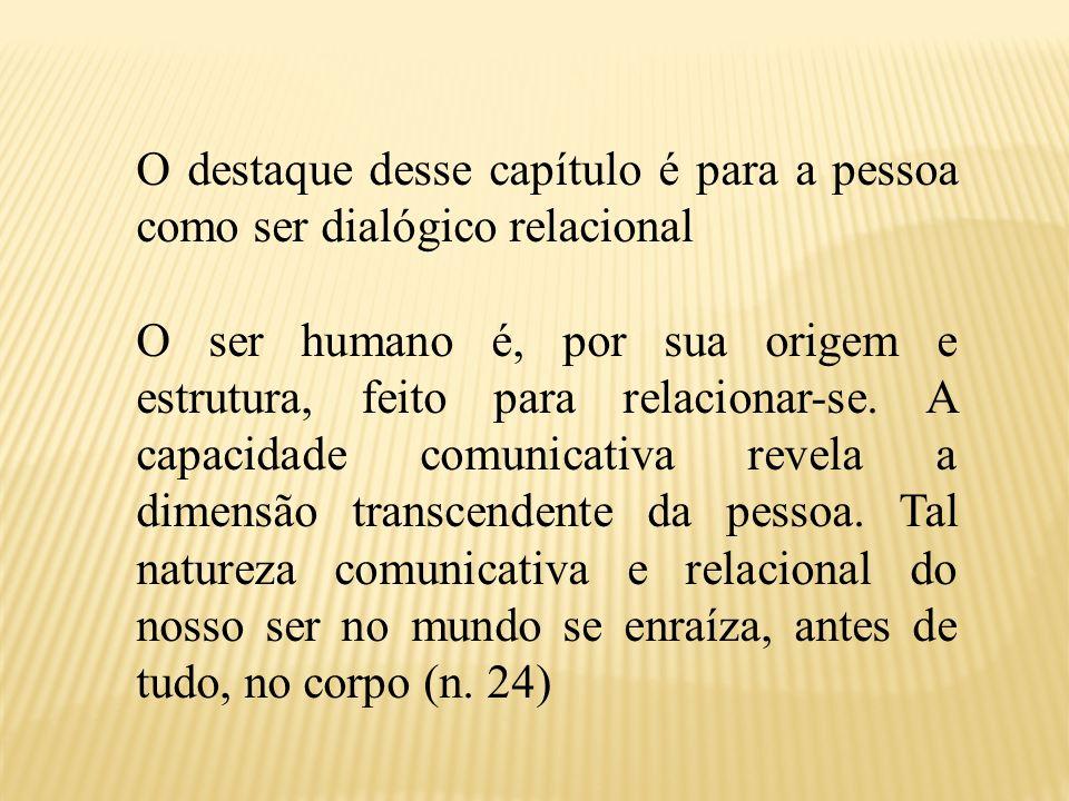 O destaque desse capítulo é para a pessoa como ser dialógico relacional O ser humano é, por sua origem e estrutura, feito para relacionar-se. A capaci