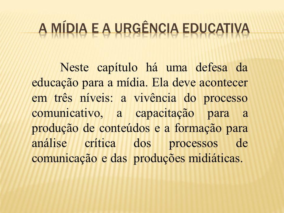 Neste capítulo há uma defesa da educação para a mídia. Ela deve acontecer em três níveis: a vivência do processo comunicativo, a capacitação para a pr