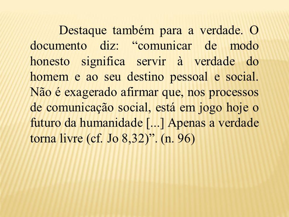 Destaque também para a verdade. O documento diz: comunicar de modo honesto significa servir à verdade do homem e ao seu destino pessoal e social. Não
