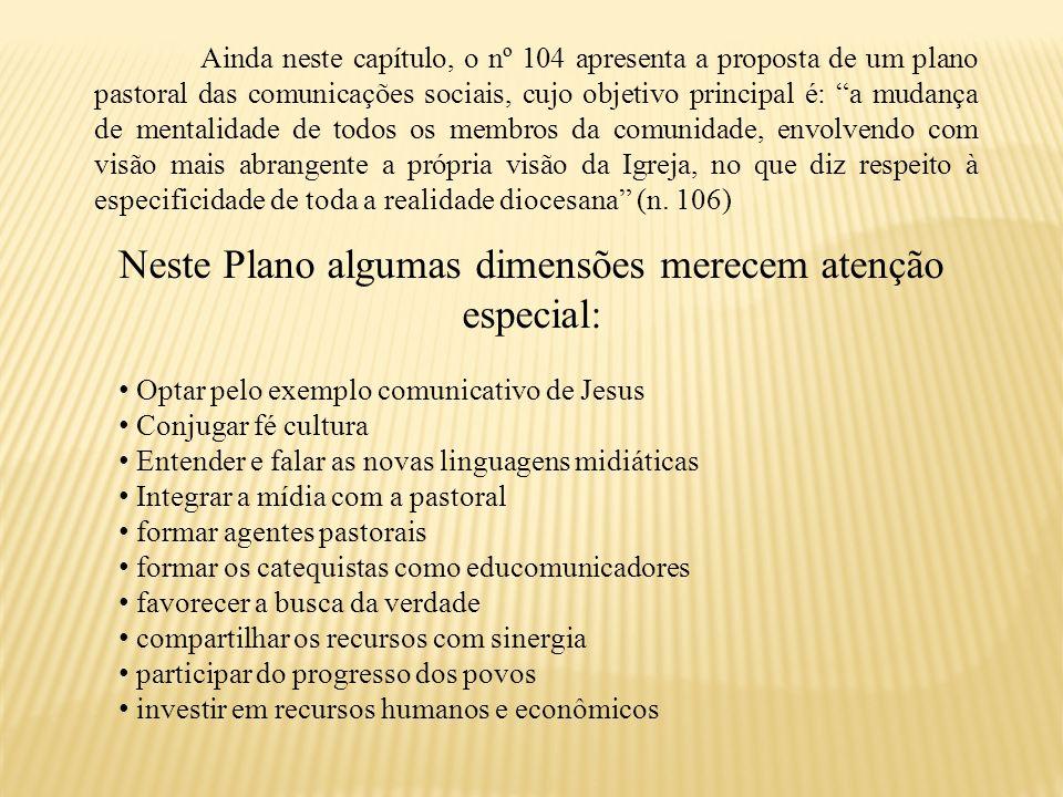 Ainda neste capítulo, o nº 104 apresenta a proposta de um plano pastoral das comunicações sociais, cujo objetivo principal é: a mudança de mentalidade