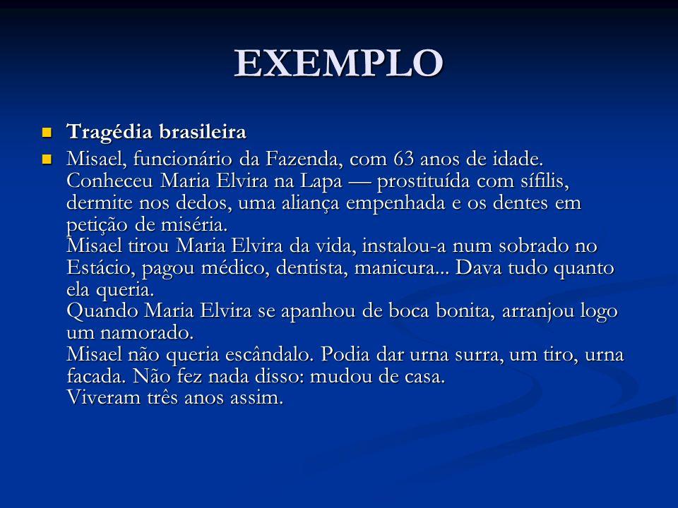 EXEMPLO Tragédia brasileira Tragédia brasileira Misael, funcionário da Fazenda, com 63 anos de idade. Conheceu Maria Elvira na Lapa prostituída com sí