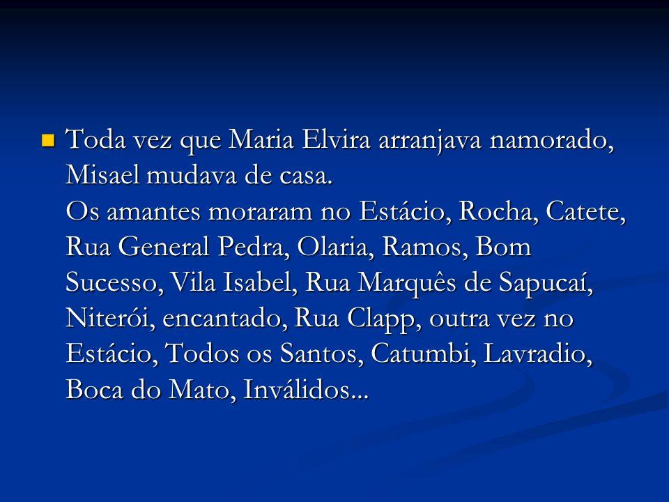 Toda vez que Maria Elvira arranjava namorado, Misael mudava de casa. Os amantes moraram no Estácio, Rocha, Catete, Rua General Pedra, Olaria, Ramos, B