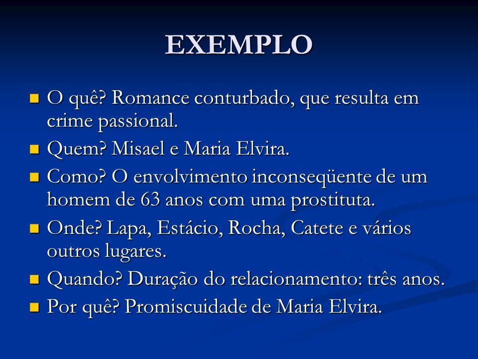 EXEMPLO O quê? Romance conturbado, que resulta em crime passional. O quê? Romance conturbado, que resulta em crime passional. Quem? Misael e Maria Elv