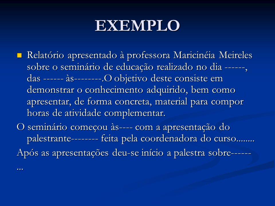 EXEMPLO Relatório apresentado à professora Maricinéia Meireles sobre o seminário de educação realizado no dia ------, das ------ às--------.O objetivo
