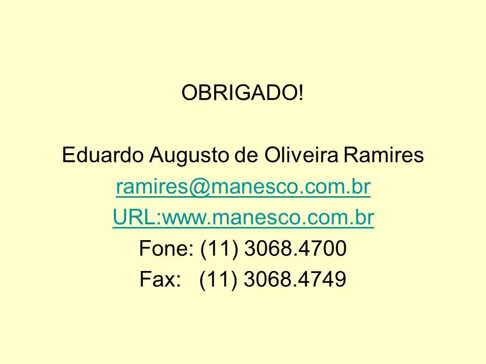 OBRIGADO! Eduardo Augusto de Oliveira Ramires ramires@manesco.com.br URL:www.manesco.com.br Fone: (11) 3068.4700 Fax: (11) 3068.4749