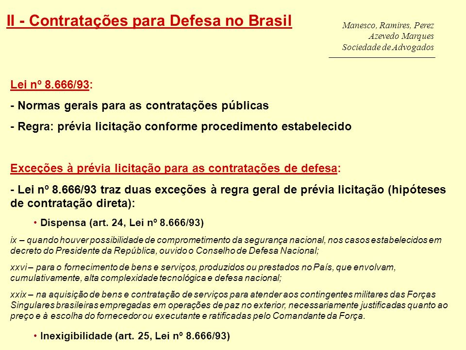 Manesco, Ramires, Perez Azevedo Marques Sociedade de Advogados II - Contratações para Defesa no Brasil Lei nº 8.666/93: - Normas gerais para as contratações públicas - Regra: prévia licitação conforme procedimento estabelecido Exceções à prévia licitação para as contratações de defesa: - Lei nº 8.666/93 traz duas exceções à regra geral de prévia licitação (hipóteses de contratação direta): Dispensa (art.