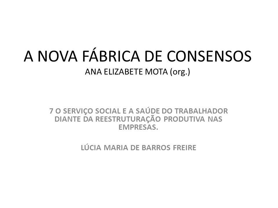 A NOVA FÁBRICA DE CONSENSOS ANA ELIZABETE MOTA (org.) 7 O SERVIÇO SOCIAL E A SAÚDE DO TRABALHADOR DIANTE DA REESTRUTURAÇÃO PRODUTIVA NAS EMPRESAS. LÚC