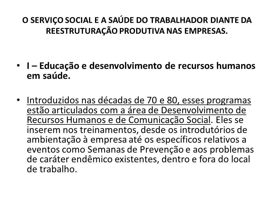 O SERVIÇO SOCIAL E A SAÚDE DO TRABALHADOR DIANTE DA REESTRUTURAÇÃO PRODUTIVA NAS EMPRESAS. I – Educação e desenvolvimento de recursos humanos em saúde