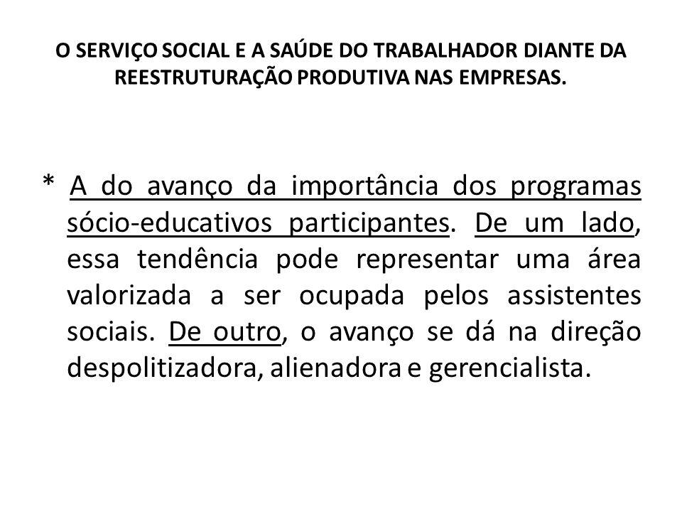 O SERVIÇO SOCIAL E A SAÚDE DO TRABALHADOR DIANTE DA REESTRUTURAÇÃO PRODUTIVA NAS EMPRESAS. * A do avanço da importância dos programas sócio-educativos
