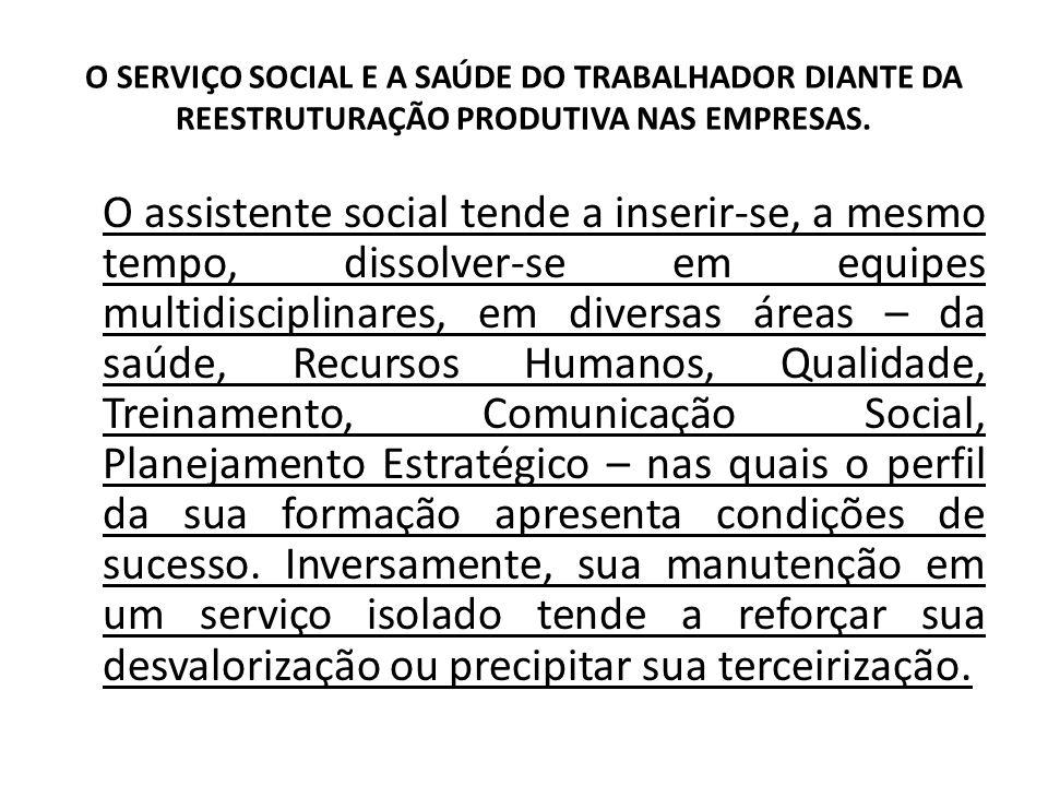 O SERVIÇO SOCIAL E A SAÚDE DO TRABALHADOR DIANTE DA REESTRUTURAÇÃO PRODUTIVA NAS EMPRESAS. O assistente social tende a inserir-se, a mesmo tempo, diss