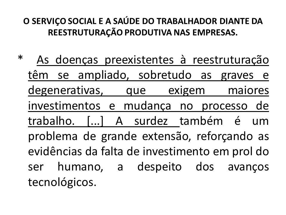 O SERVIÇO SOCIAL E A SAÚDE DO TRABALHADOR DIANTE DA REESTRUTURAÇÃO PRODUTIVA NAS EMPRESAS. * As doenças preexistentes à reestruturação têm se ampliado