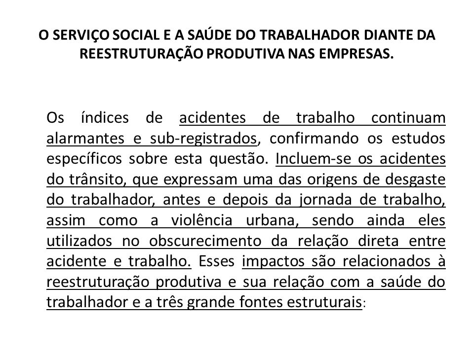 O SERVIÇO SOCIAL E A SAÚDE DO TRABALHADOR DIANTE DA REESTRUTURAÇÃO PRODUTIVA NAS EMPRESAS. Os índices de acidentes de trabalho continuam alarmantes e