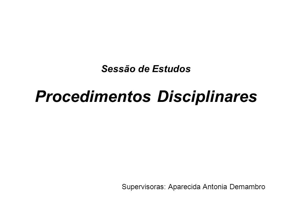 Sessão de Estudos Procedimentos Disciplinares Supervisoras: Aparecida Antonia Demambro