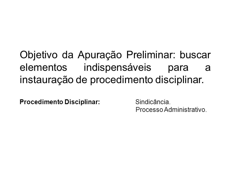 Objetivo da Apuração Preliminar: buscar elementos indispensáveis para a instauração de procedimento disciplinar. Procedimento Disciplinar: Sindicância