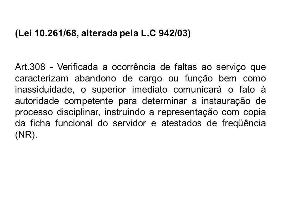 (Lei 10.261/68, alterada pela L.C 942/03) Art.308 - Verificada a ocorrência de faltas ao serviço que caracterizam abandono de cargo ou função bem como