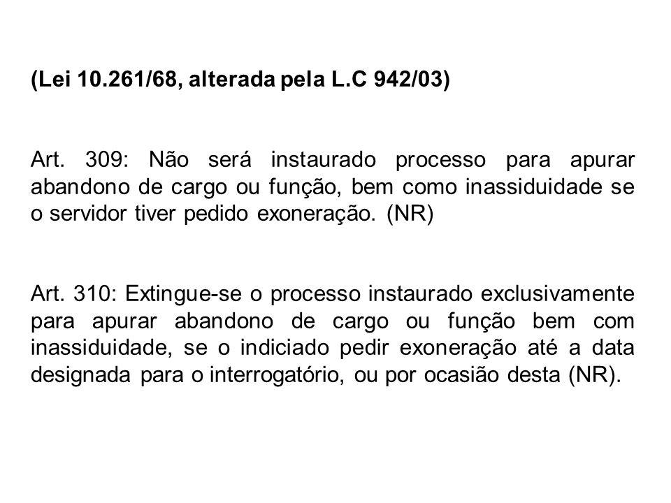 (Lei 10.261/68, alterada pela L.C 942/03) Art. 309: Não será instaurado processo para apurar abandono de cargo ou função, bem como inassiduidade se o