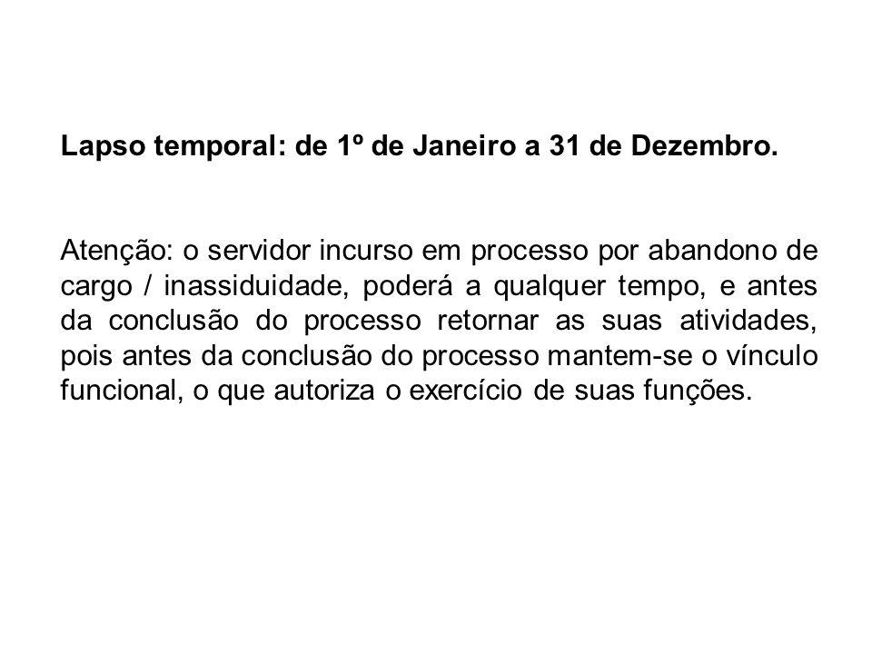 Lapso temporal: de 1º de Janeiro a 31 de Dezembro. Atenção: o servidor incurso em processo por abandono de cargo / inassiduidade, poderá a qualquer te