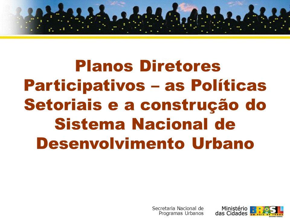 Secretaria Nacional de Programas Urbanos Planos Diretores Participativos – as Políticas Setoriais e a construção do Sistema Nacional de Desenvolviment