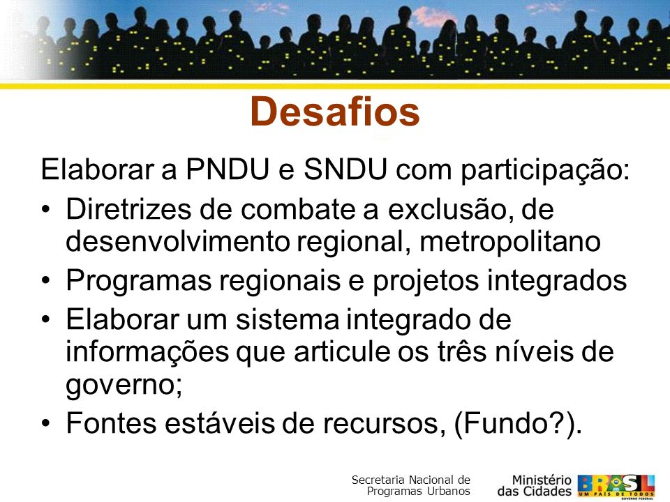 Secretaria Nacional de Programas Urbanos Desafios Elaborar a PNDU e SNDU com participação: Diretrizes de combate a exclusão, de desenvolvimento region