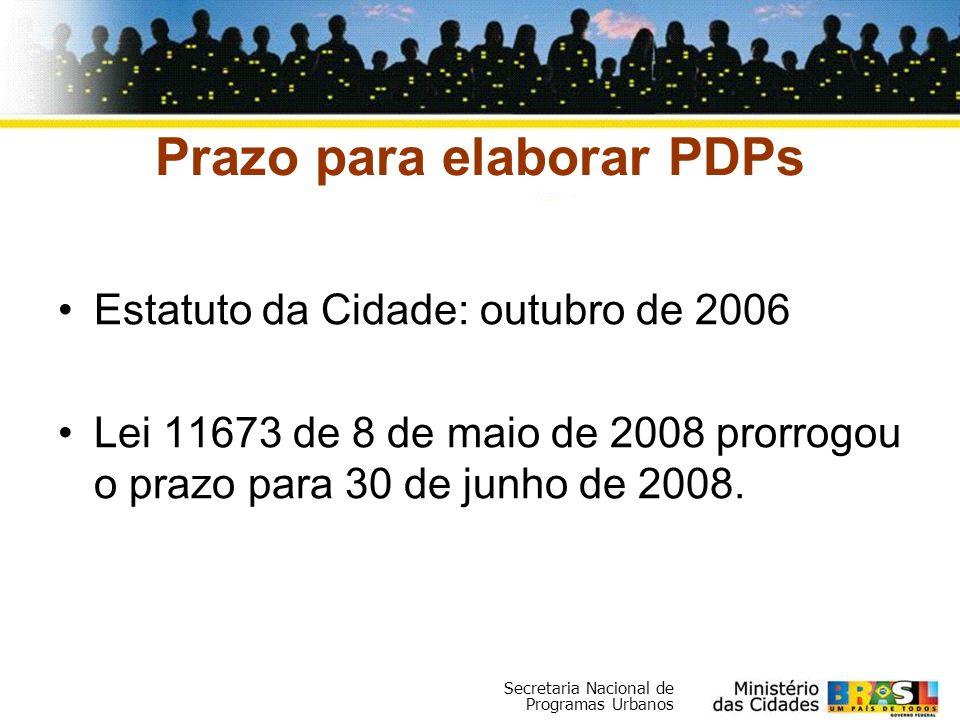 Secretaria Nacional de Programas Urbanos Prazo para elaborar PDPs Estatuto da Cidade: outubro de 2006 Lei 11673 de 8 de maio de 2008 prorrogou o prazo