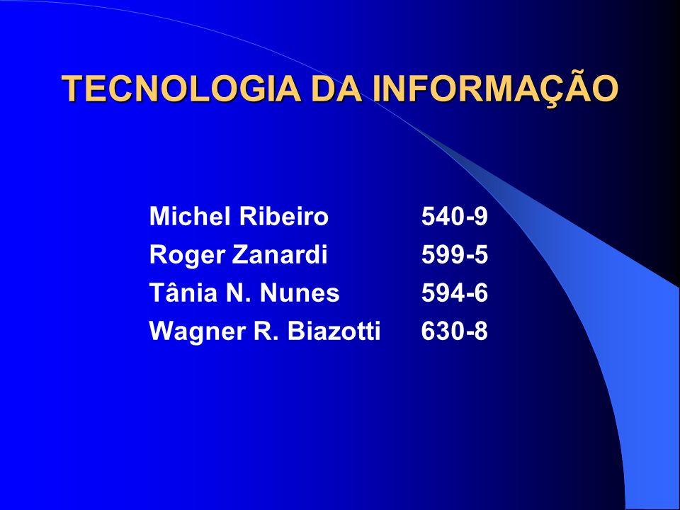 TECNOLOGIA DA INFORMAÇÃO Michel Ribeiro540-9 Roger Zanardi599-5 Tânia N. Nunes594-6 Wagner R. Biazotti630-8
