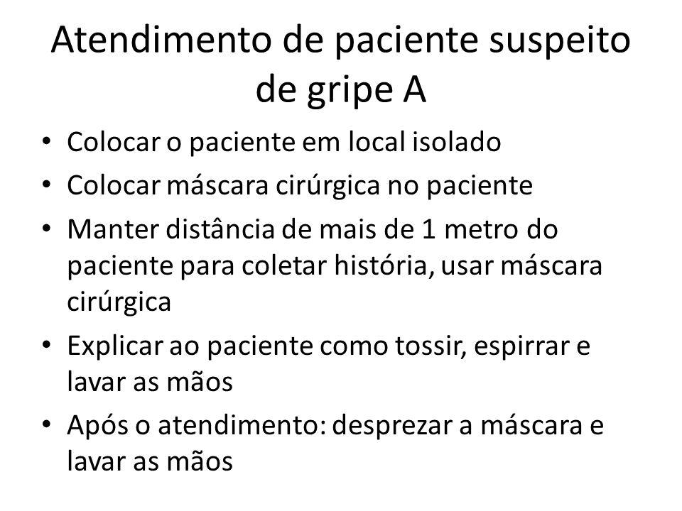 Atendimento de paciente suspeito de gripe A Colocar o paciente em local isolado Colocar máscara cirúrgica no paciente Manter distância de mais de 1 me