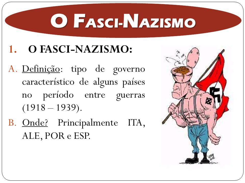 1.O FASCI-NAZISMO: O F ASCI- N AZISMO A.Definição: tipo de governo característico de alguns países no período entre guerras (1918 – 1939). B.Onde? Pri